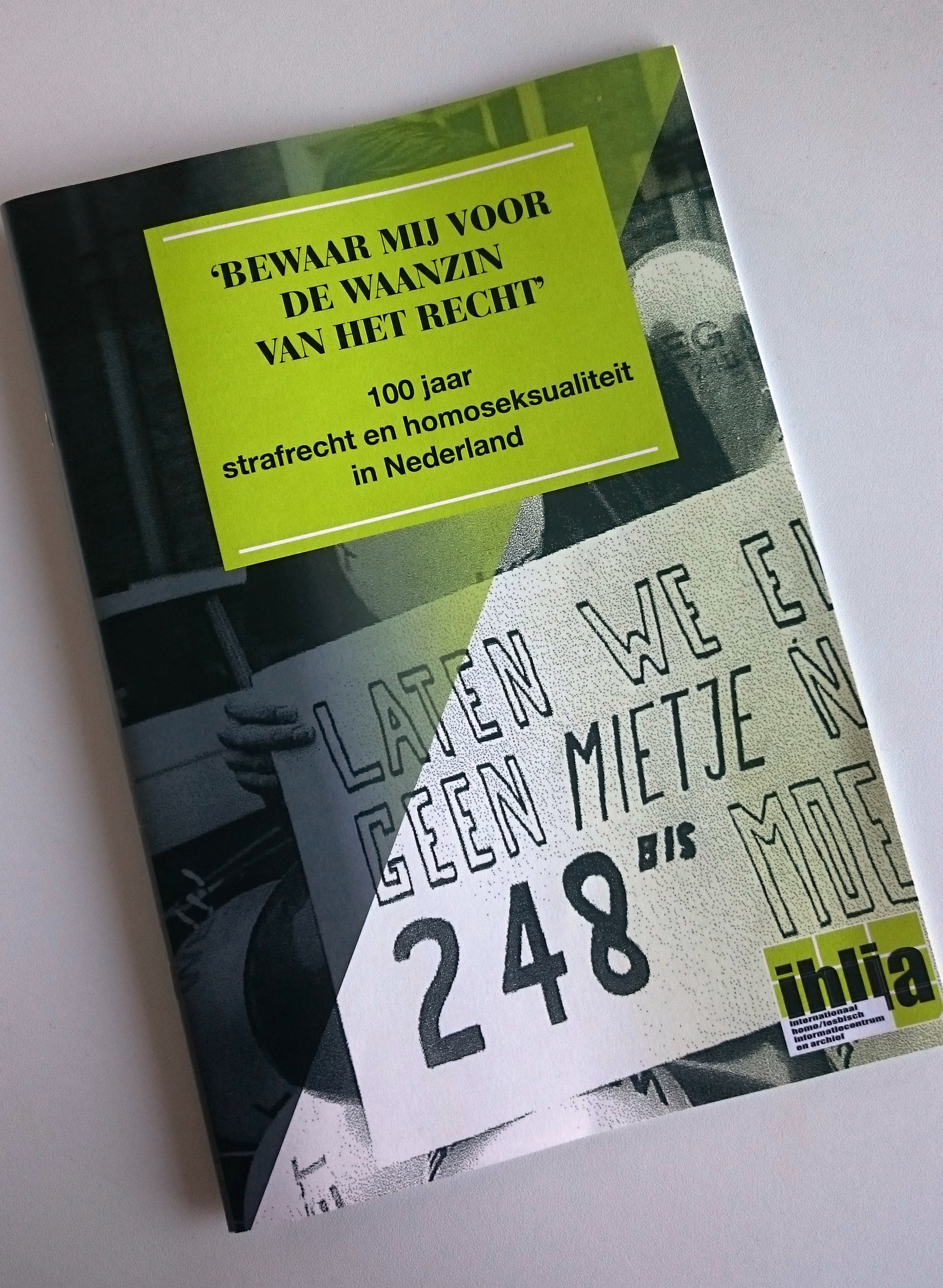 Brochure 'Bewaar mij voor de waanzin van het recht', 100 jaar strafrecht en homoseksualiteit in Nederland ['Save me from the madness of the law', 100 years criminal law and homosexuality in the Netherlands] published by Ihlia in addition to the exhibit. Photo courtesy of Maddie van Leenders